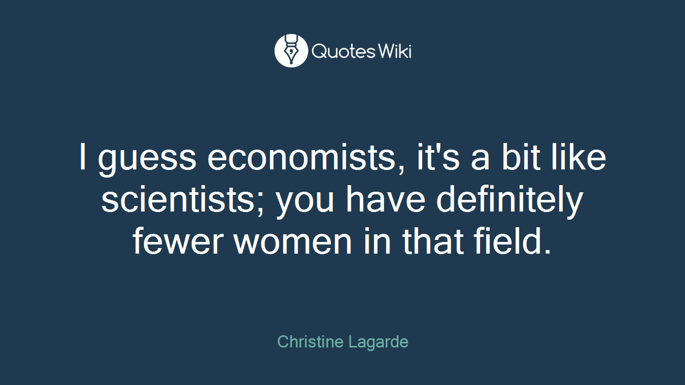 I guess economists, it's a bit like scientists; you have definitely fewer women in that field.