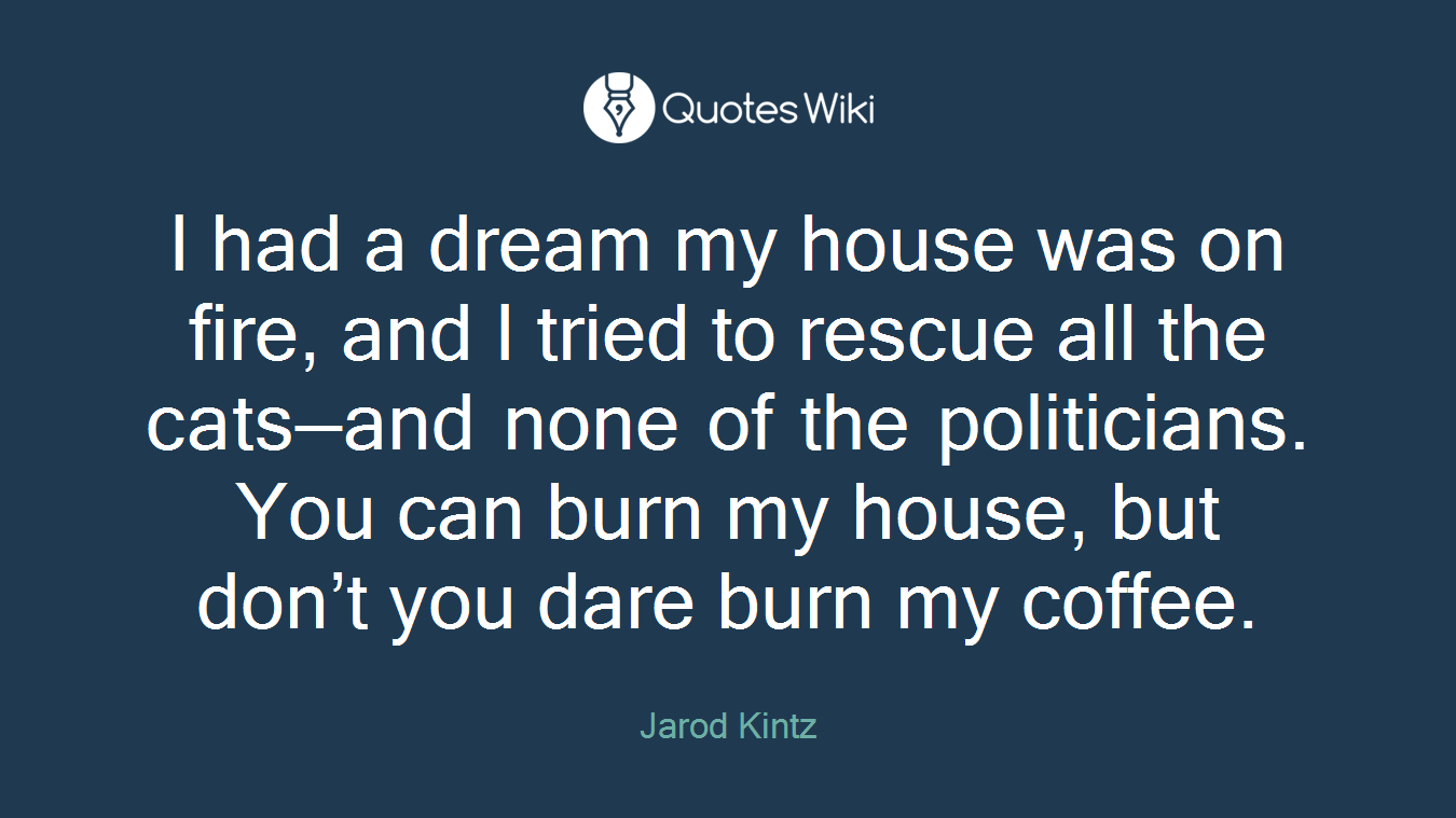 I had a dream my house was on fire, and I tried to rescue all the cats—and none of the politicians. You can burn my house, but don't you dare burn my coffee.