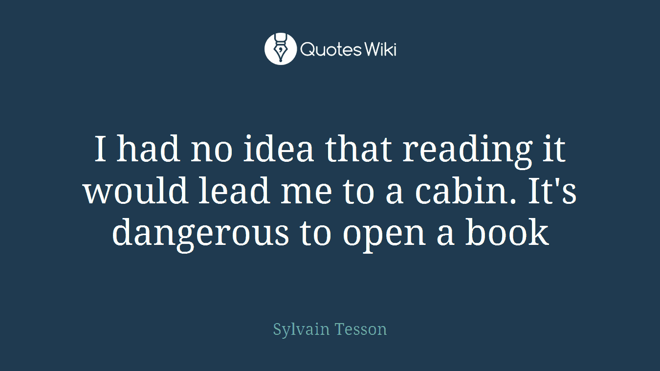 I had no idea that reading it would lead me to a cabin. It's dangerous to open a book