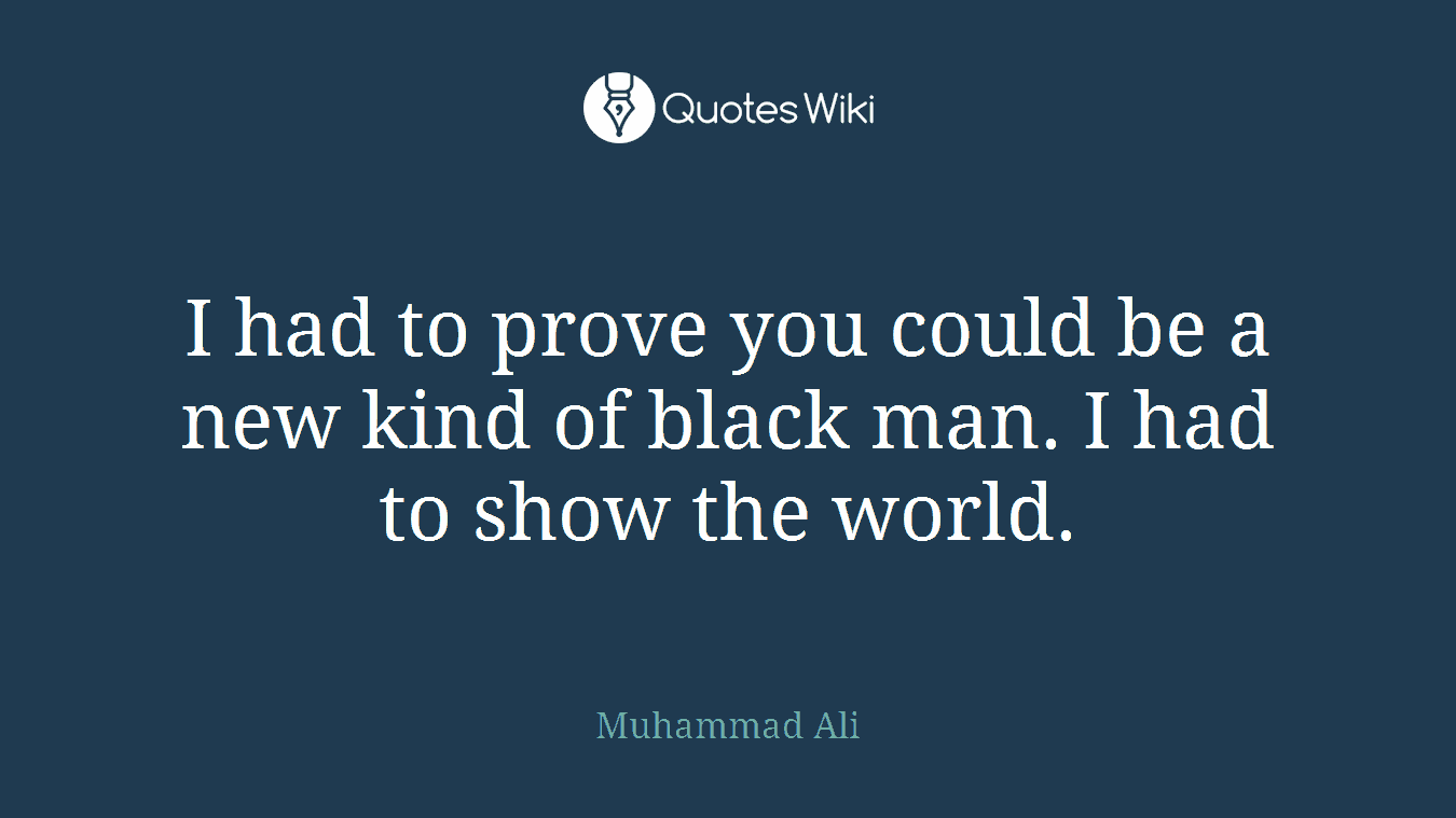 I had to prove you could be a new kind of black man. I had to show the world.