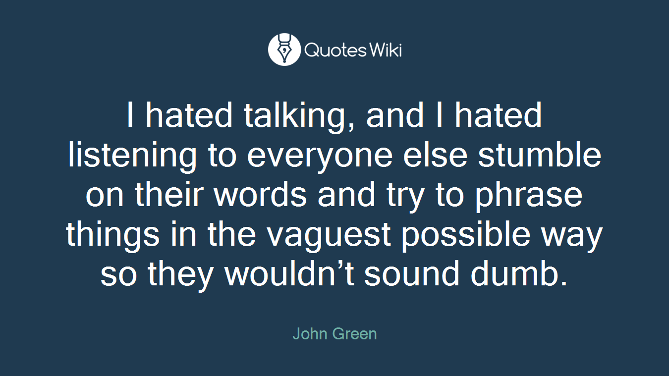 I hated talking, and I hated listening to everyone else stumble on their words and try to phrase things in the vaguest possible way so they wouldn't sound dumb.