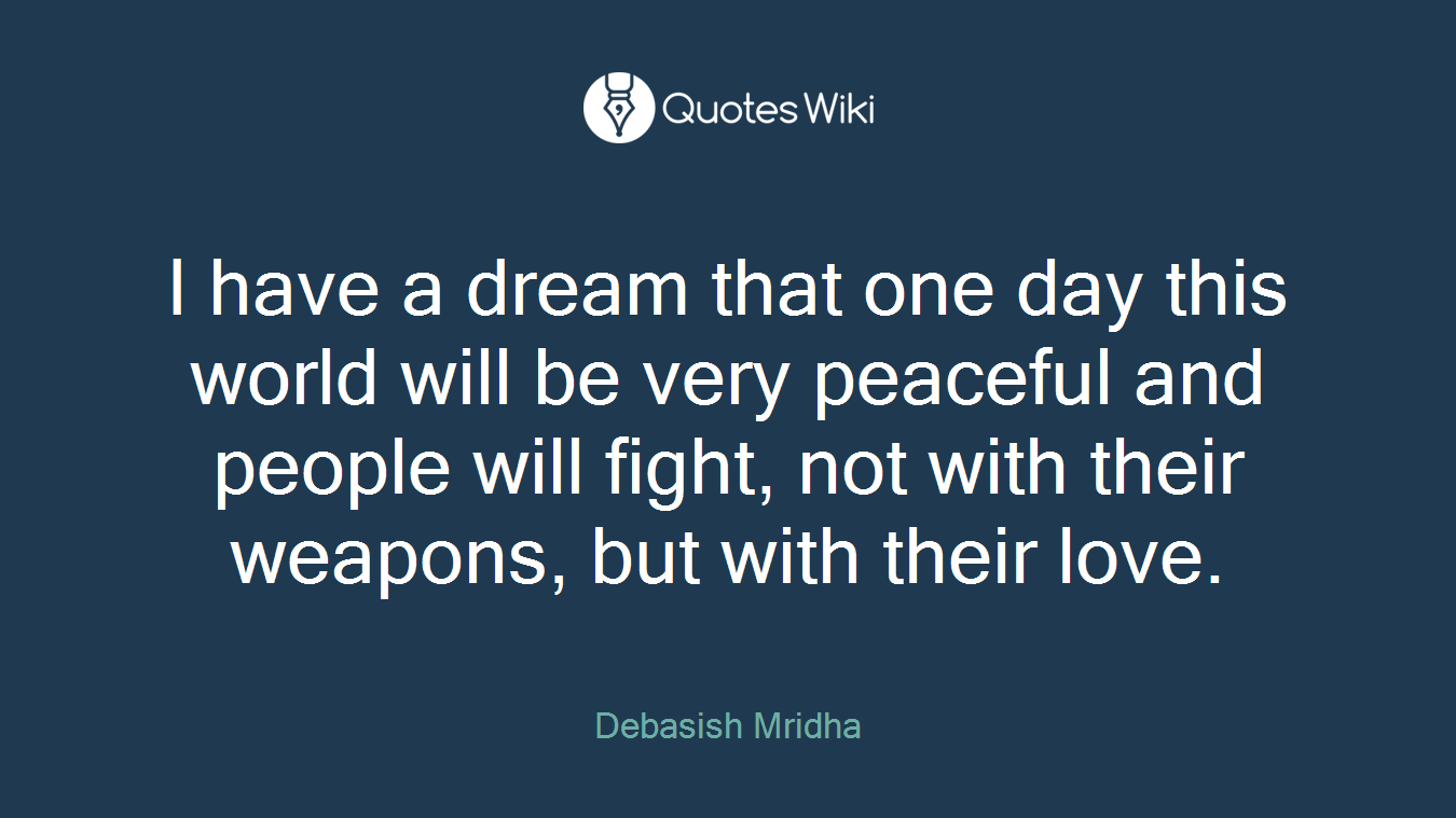 I have a dream that one day this world will be very peaceful and people will fight, not with their weapons, but with their love.