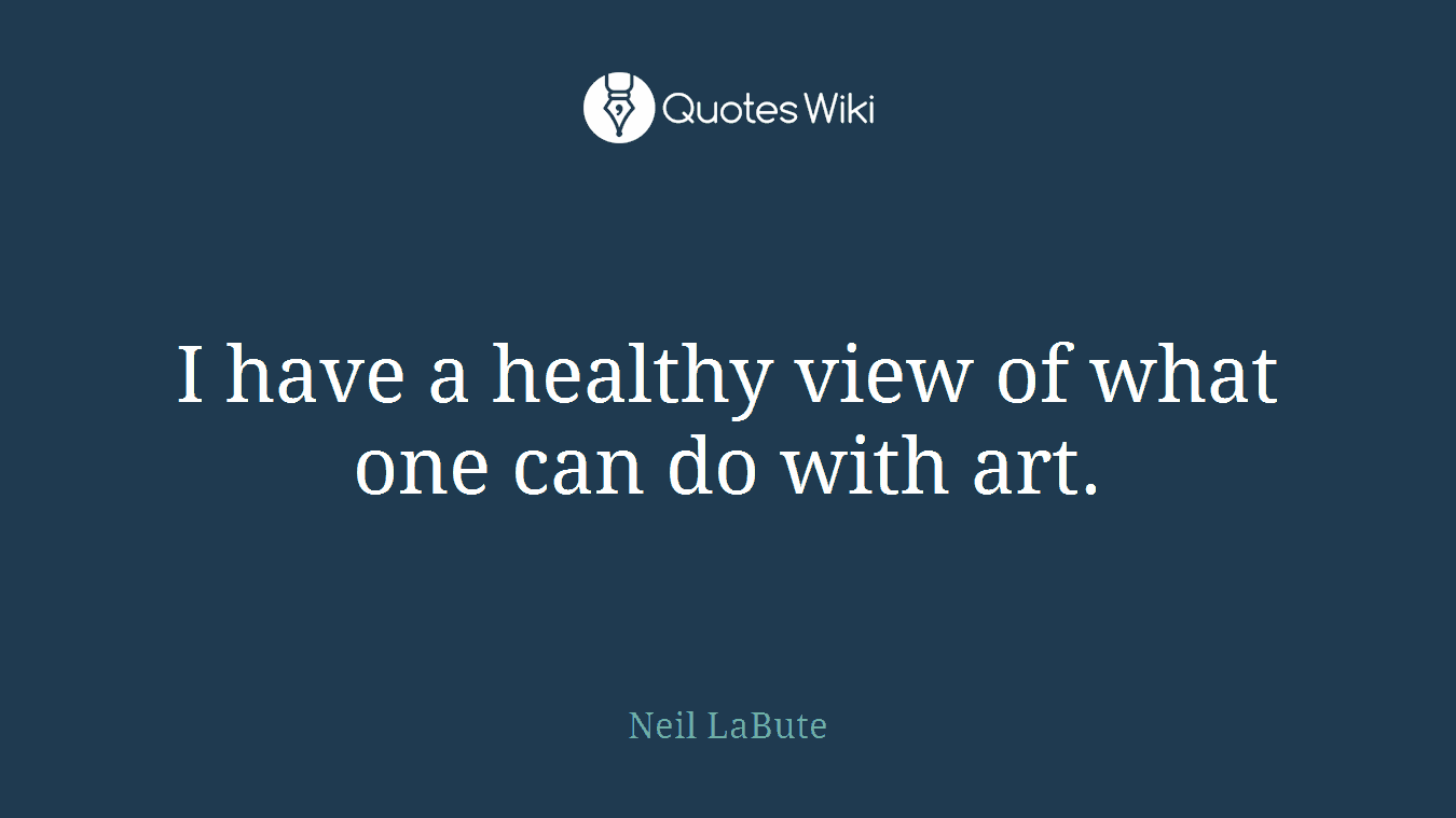 I have a healthy view of what one can do with art.