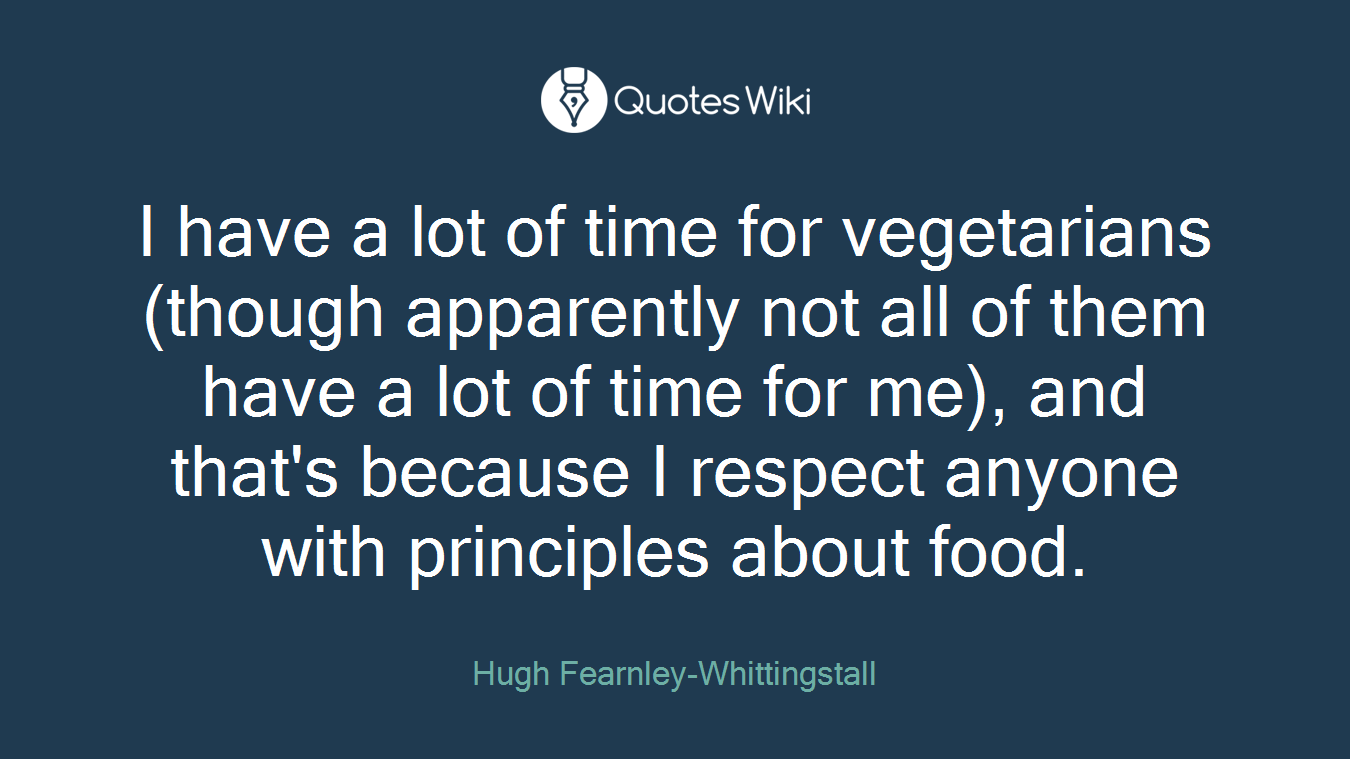 I have a lot of time for vegetarians (though apparently not all of them have a lot of time for me), and that's because I respect anyone with principles about food.
