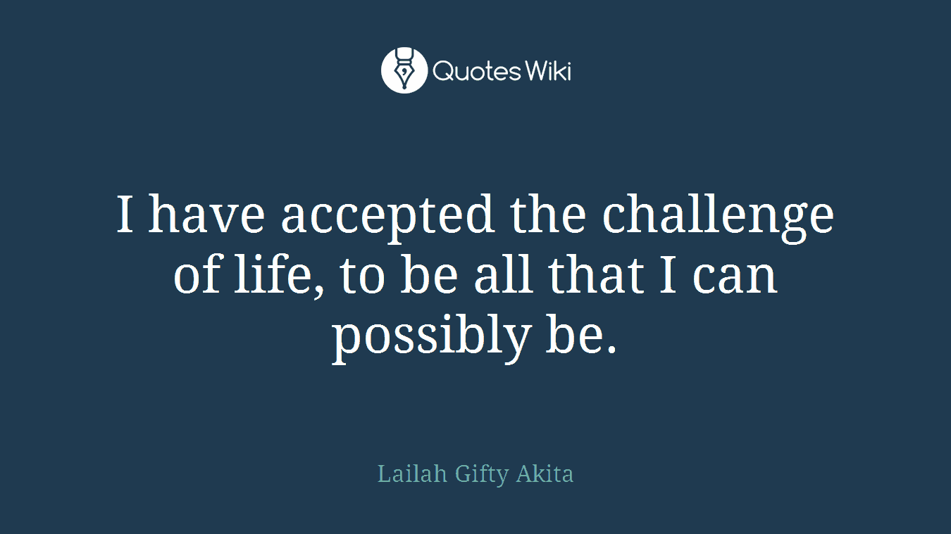 I have accepted the challenge of life, to be all that I can possibly be.