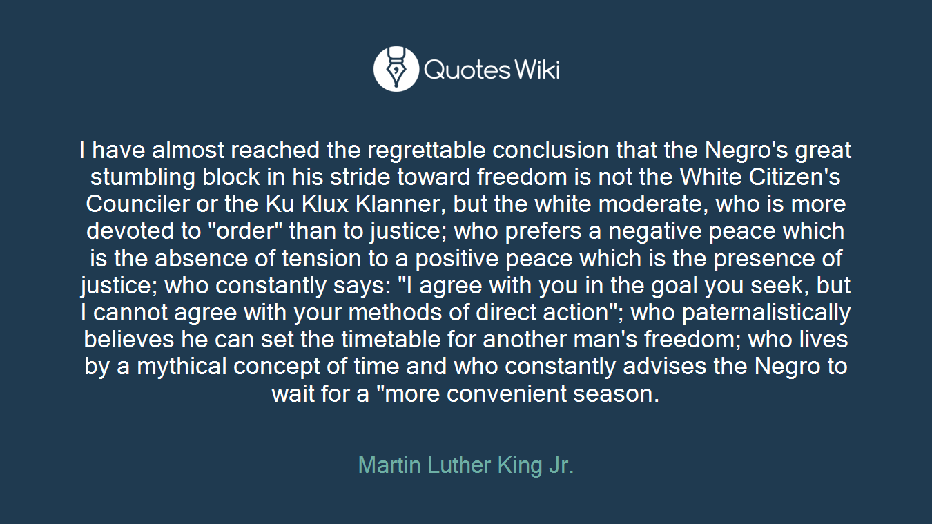 """I have almost reached the regrettable conclusion that the Negro's great stumbling block in his stride toward freedom is not the White Citizen's Counciler or the Ku Klux Klanner, but the white moderate, who is more devoted to """"order"""" than to justice; who prefers a negative peace which is the absence of tension to a positive peace which is the presence of justice; who constantly says: """"I agree with you in the goal you seek, but I cannot agree with your methods of direct action""""; who paternalistically believes he can set the timetable for another man's freedom; who lives by a mythical concept of time and who constantly advises the Negro to wait for a """"more convenient season."""