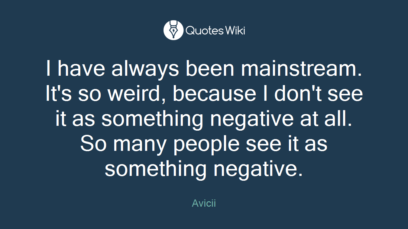 I have always been mainstream. It's so weird, because I don't see it as something negative at all. So many people see it as something negative.