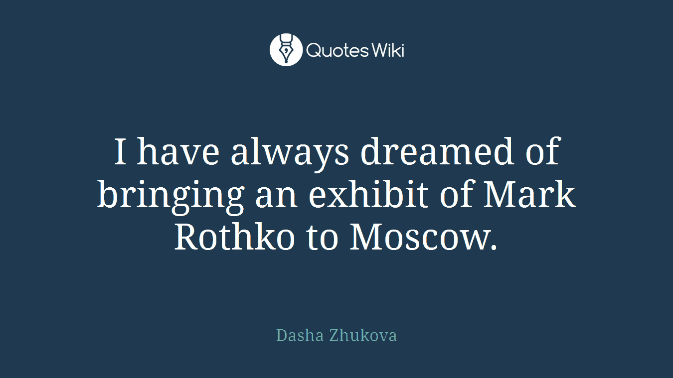I have always dreamed of bringing an exhibit of Mark Rothko to Moscow.