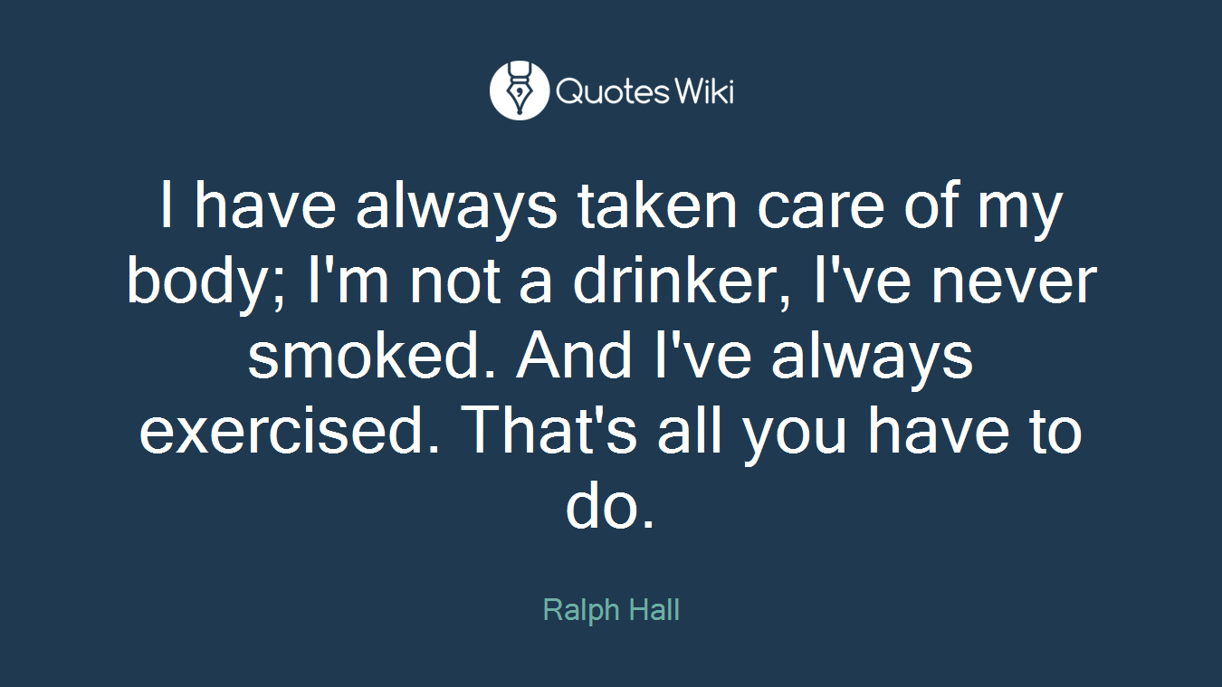 I have always taken care of my body; I'm not a drinker, I've never smoked. And I've always exercised. That's all you have to do.
