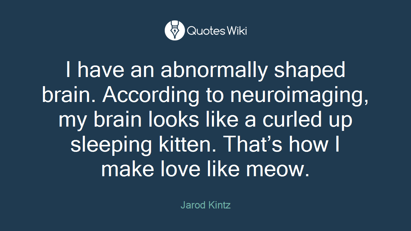 I have an abnormally shaped brain. According to neuroimaging, my brain looks like a curled up sleeping kitten. That's how I make love like meow.