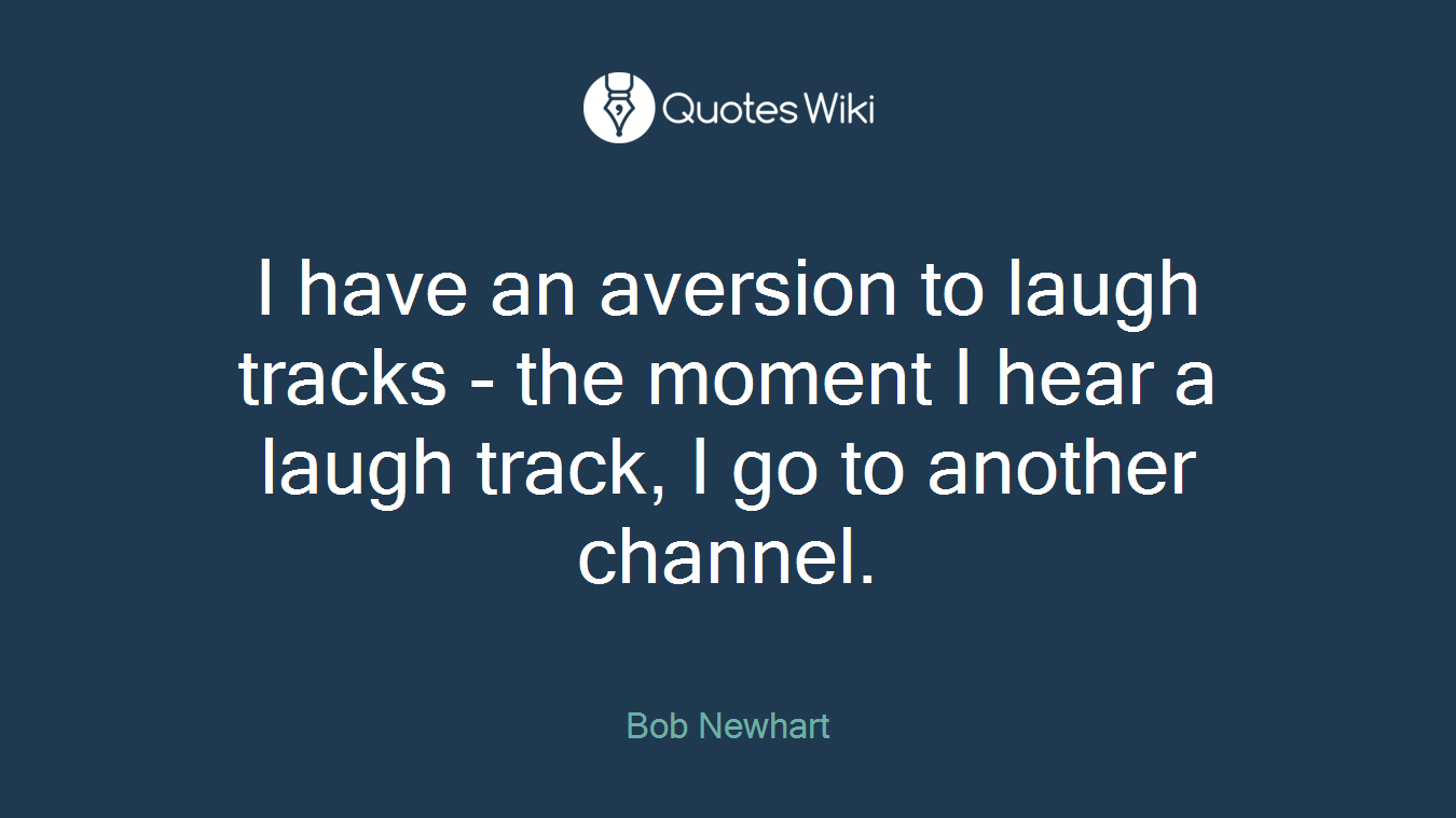 I have an aversion to laugh tracks - the moment I hear a laugh track, I go to another channel.