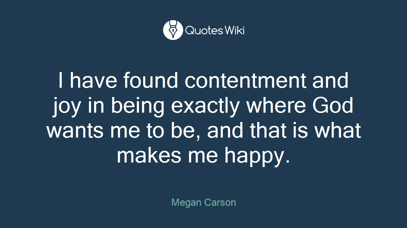 I have found contentment and joy in being exactly where God wants me to be, and that is what makes me happy.