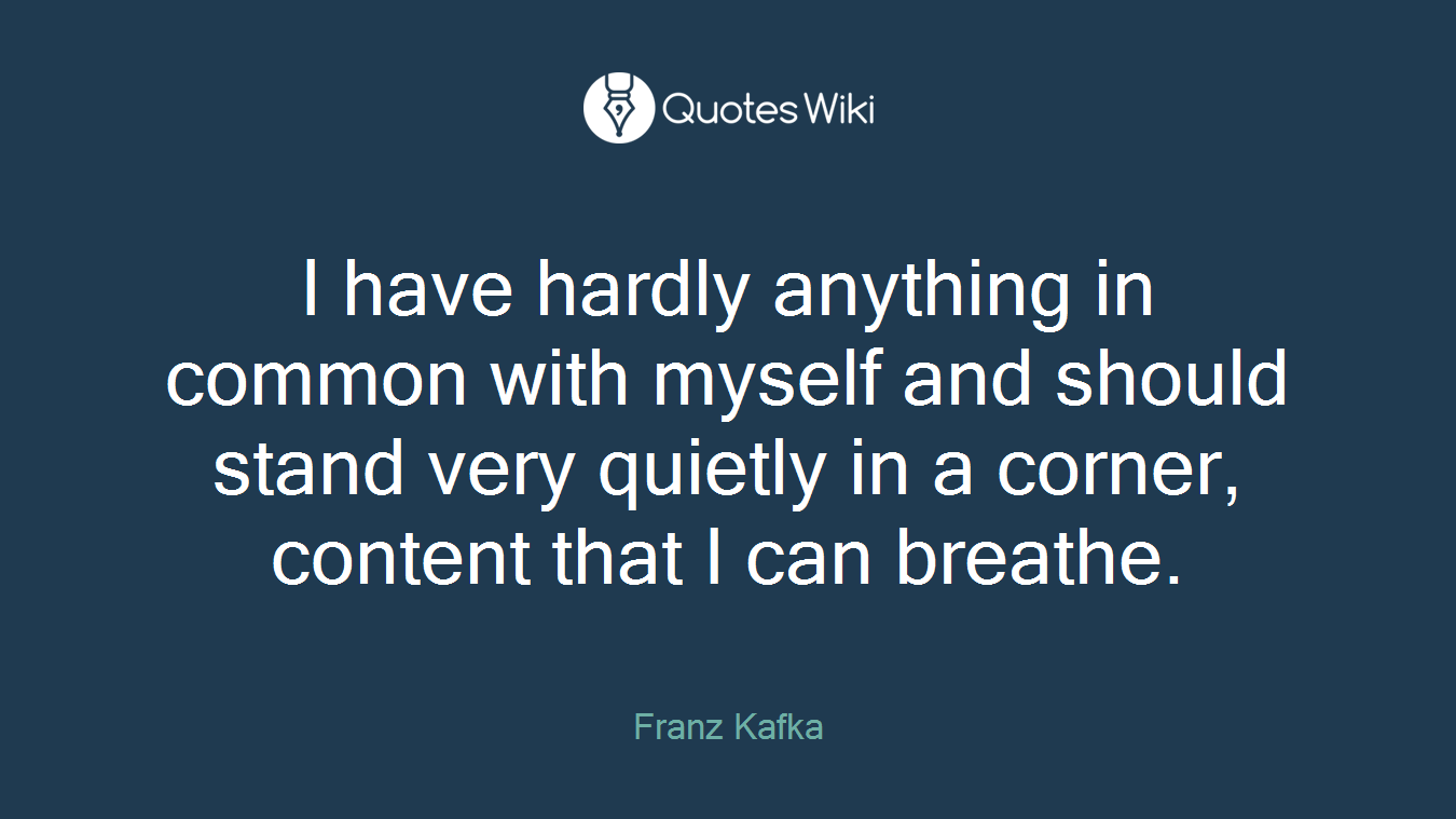 I have hardly anything in common with myself and should stand very quietly in a corner, content that I can breathe.