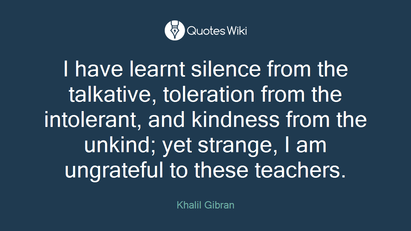 I have learnt silence from the talkative, toleration from the intolerant, and kindness from the unkind; yet strange, I am ungrateful to these teachers.