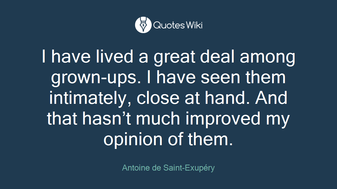 I have lived a great deal among grown-ups. I have seen them intimately, close at hand. And that hasn't much improved my opinion of them.