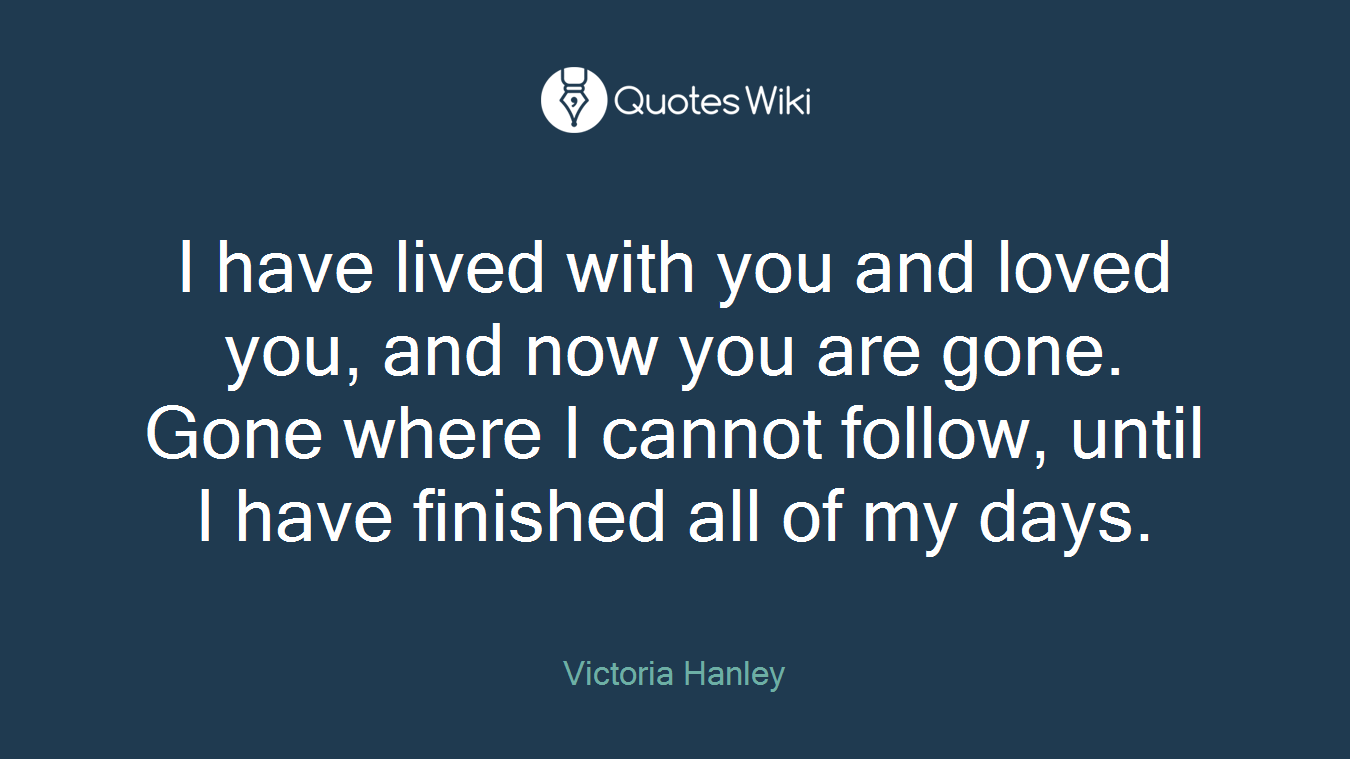 I have lived with you and loved you, and now you are gone. Gone where I cannot follow, until I have finished all of my days.