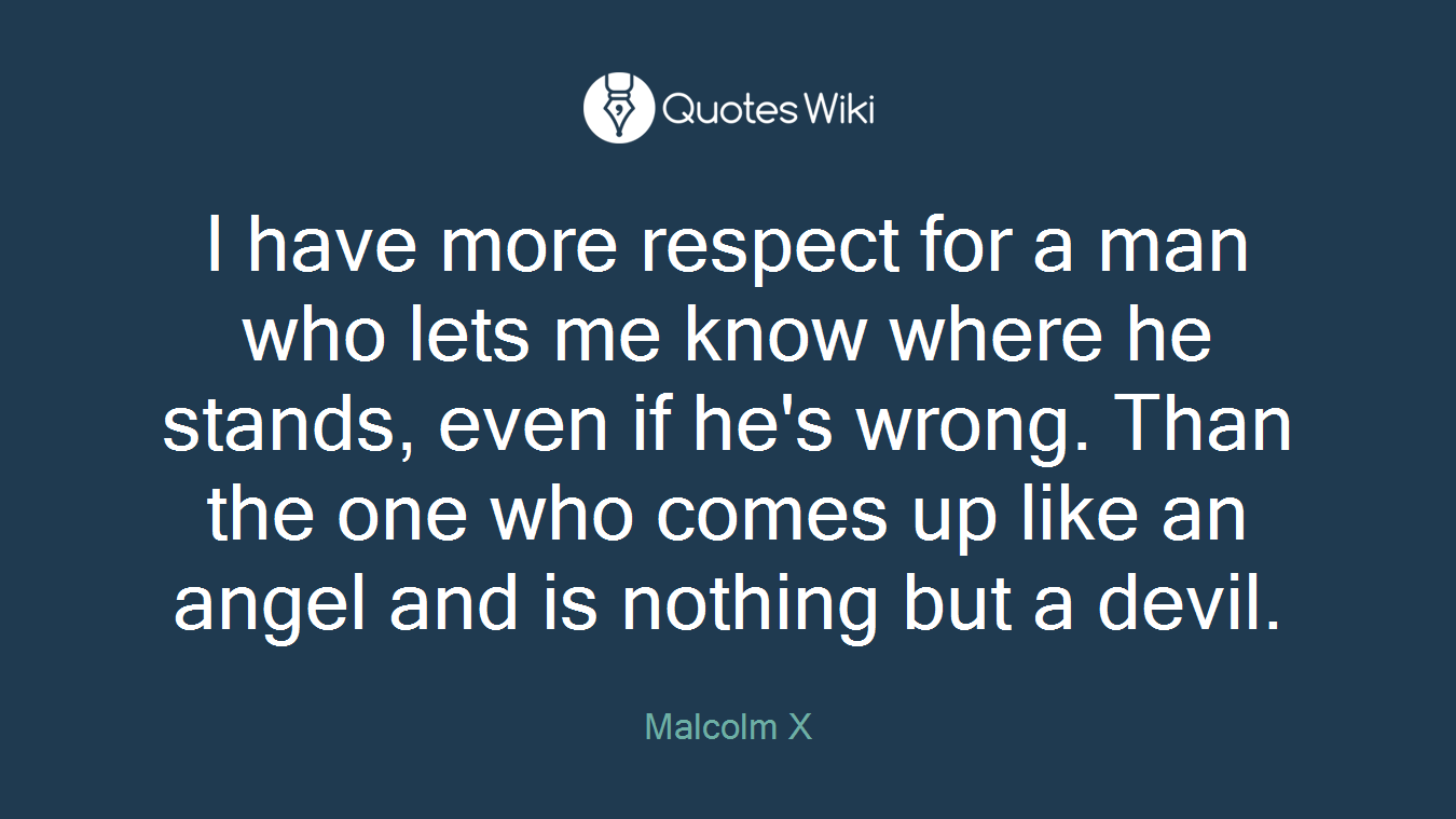 I have more respect for a man who lets me know where he stands, even if he's wrong. Than the one who comes up like an angel and is nothing but a devil.