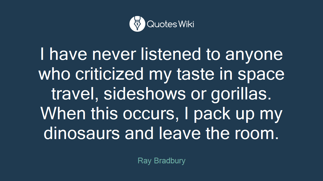 I have never listened to anyone who criticized my taste in space travel, sideshows or gorillas. When this occurs, I pack up my dinosaurs and leave the room.