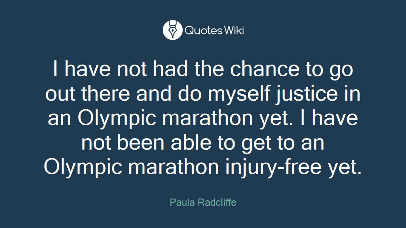 I have not had the chance to go out there and do myself justice in an Olympic marathon yet. I have not been able to get to an Olympic marathon injury-free yet.