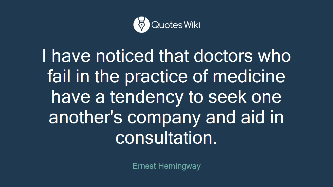 I have noticed that doctors who fail in the practice of medicine have a tendency to seek one another's company and aid in consultation.