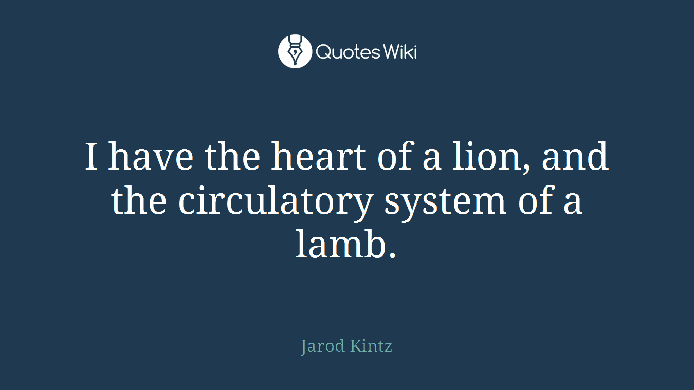 I have the heart of a lion, and the circulatory system of a lamb.
