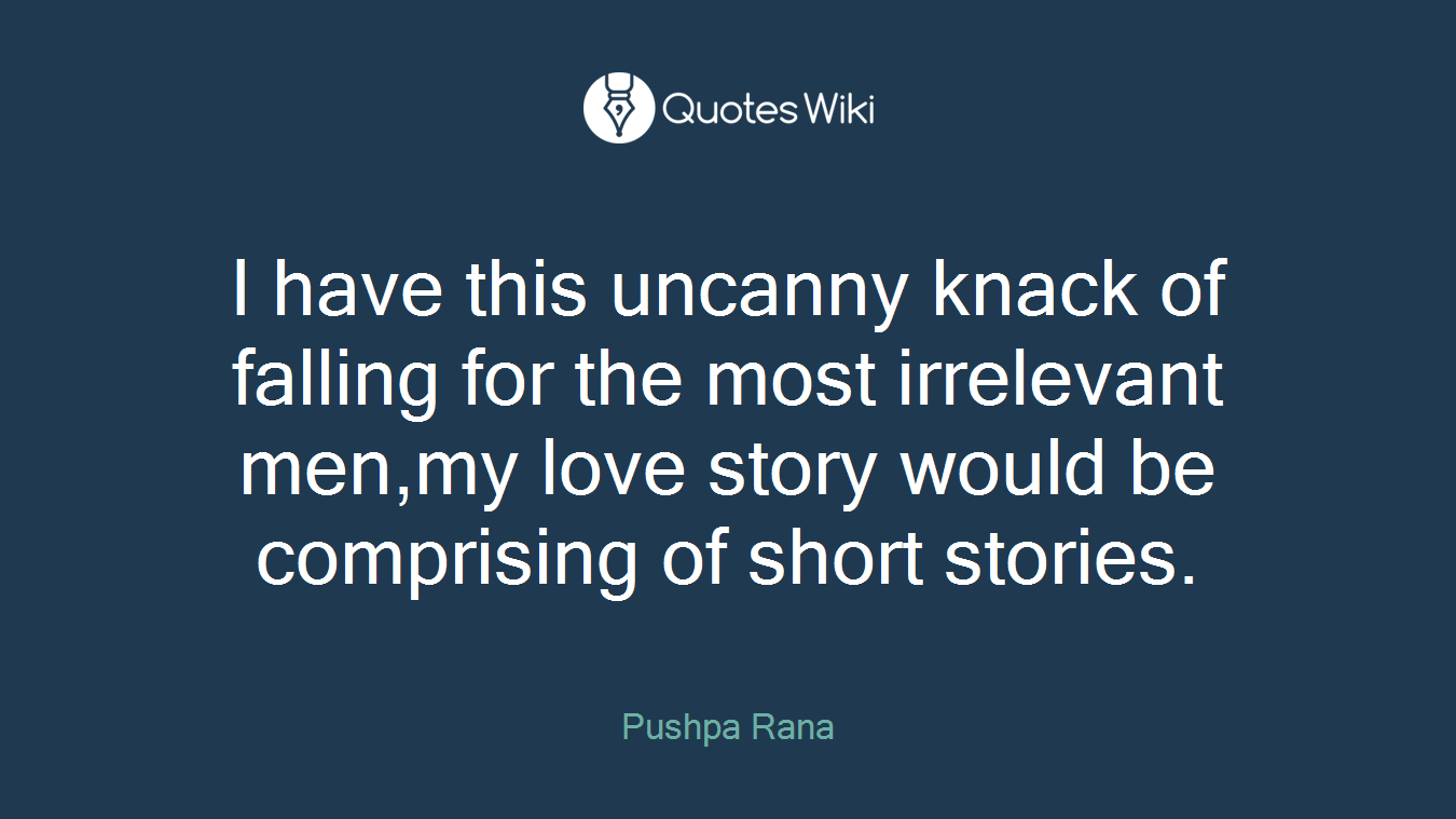 I have this uncanny knack of falling for the most irrelevant men,my love story would be comprising of short stories.