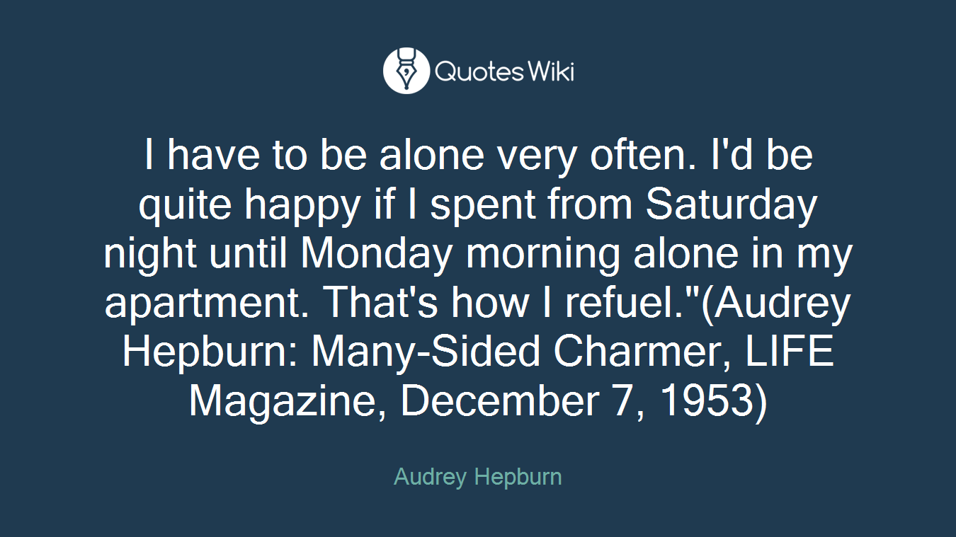 """I have to be alone very often. I'd be quite happy if I spent from Saturday night until Monday morning alone in my apartment. That's how I refuel.""""(Audrey Hepburn: Many-Sided Charmer, LIFE Magazine, December 7, 1953)"""