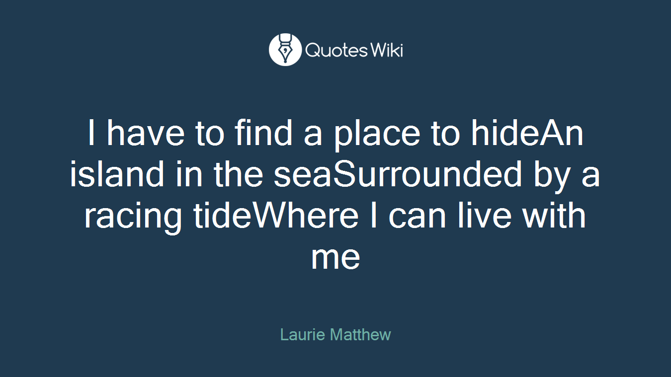 I have to find a place to hideAn island in the seaSurrounded by a racing tideWhere I can live with me