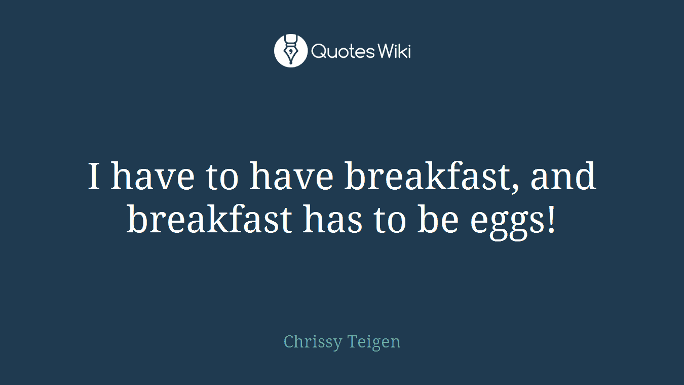I have to have breakfast, and breakfast has to be eggs!