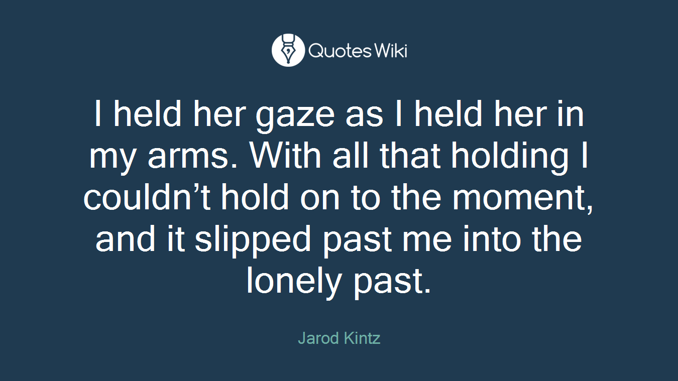 I held her gaze as I held her in my arms. With all that holding I couldn't hold on to the moment, and it slipped past me into the lonely past.