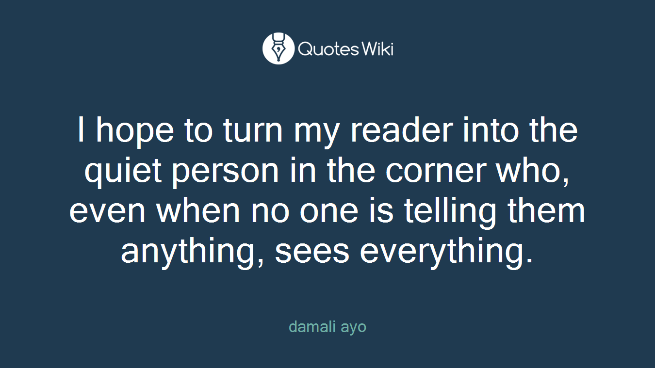 I hope to turn my reader into the quiet person in the corner who, even when no one is telling them anything, sees everything.