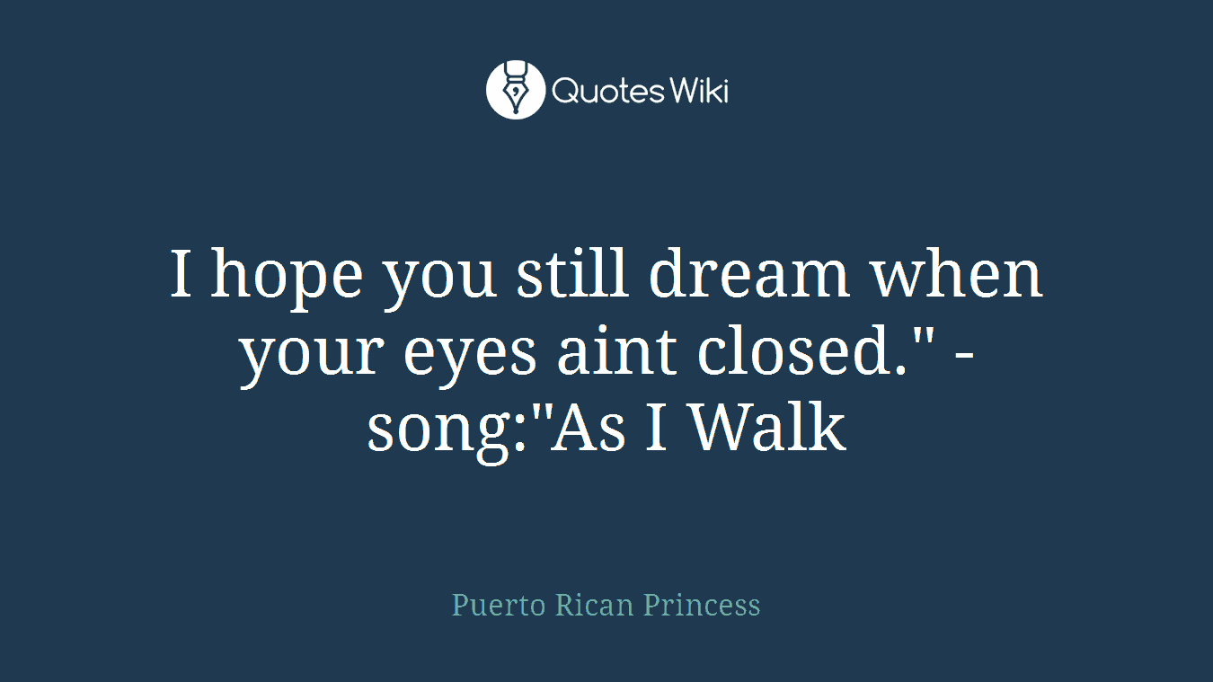 "I hope you still dream when your eyes aint closed."" -song:""As I Walk"