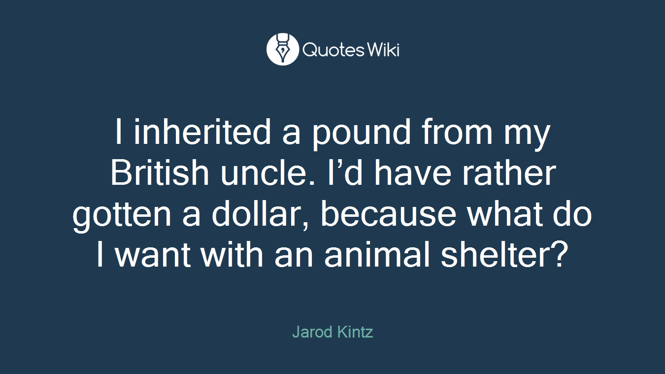 I inherited a pound from my British uncle. I'd have rather gotten a dollar, because what do I want with an animal shelter?