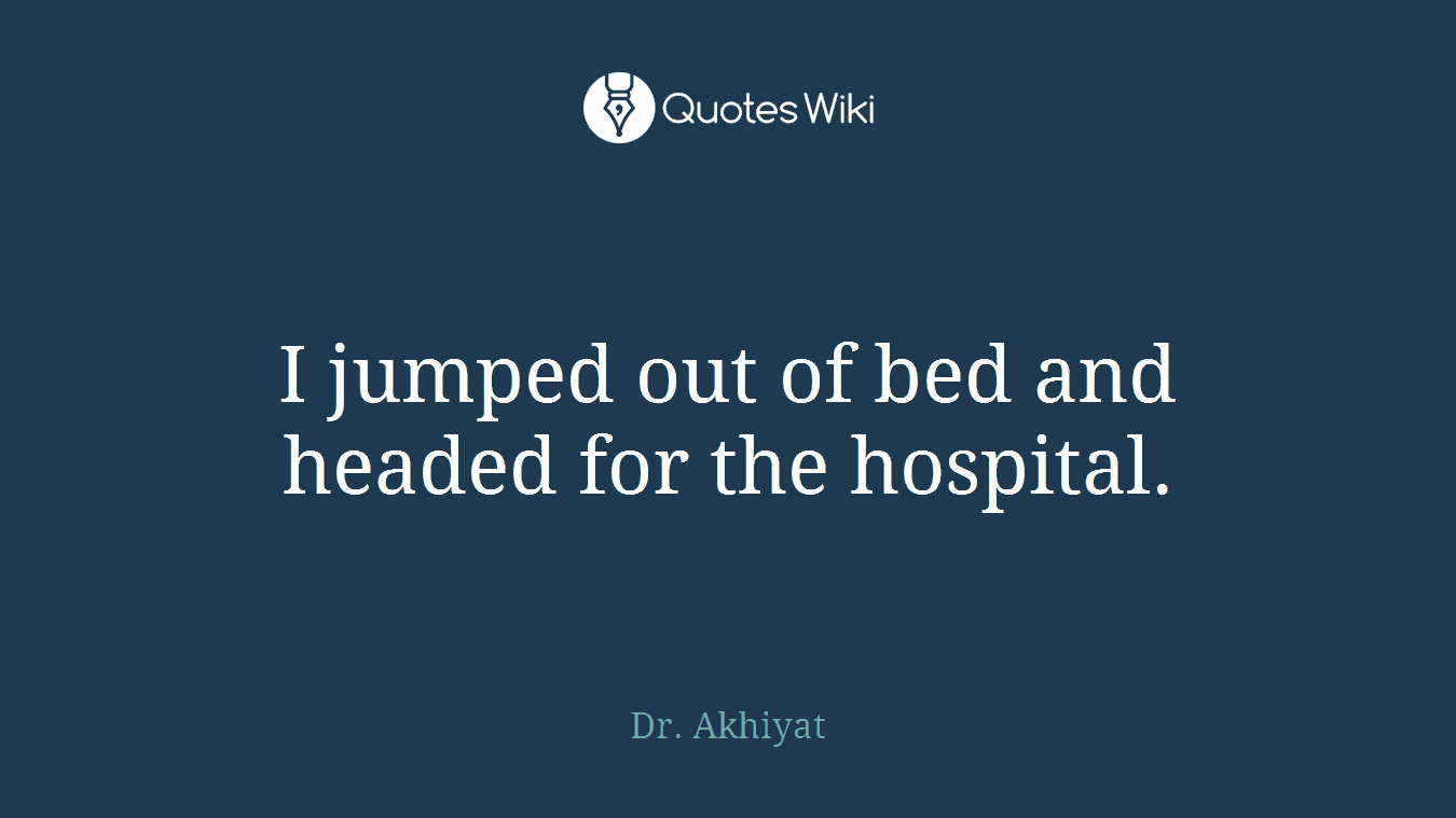 I jumped out of bed and headed for the hospital.