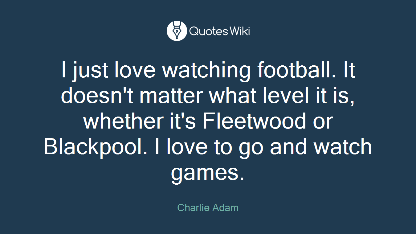 I just love watching football. It doesn't matter what level it is, whether it's Fleetwood or Blackpool. I love to go and watch games.