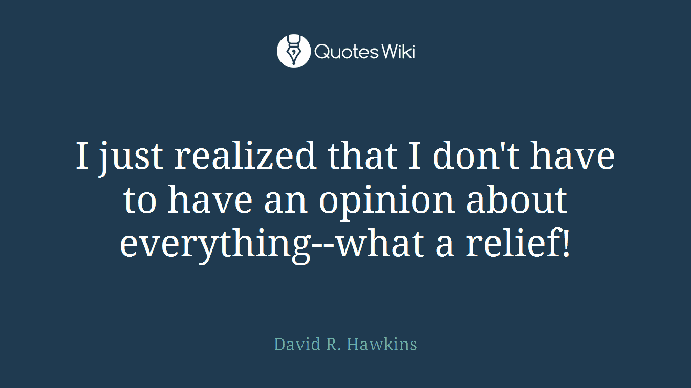 I just realized that I don't have to have an opinion about everything--what a relief!