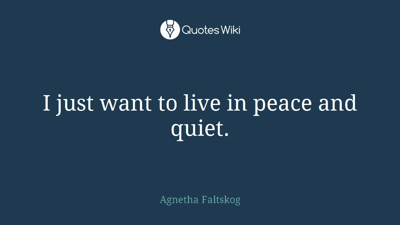 I just want to live in peace and quiet.