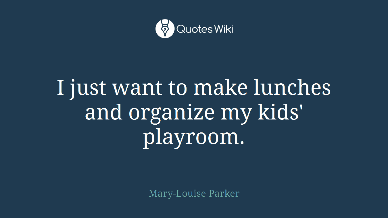 I just want to make lunches and organize my kids' playroom.