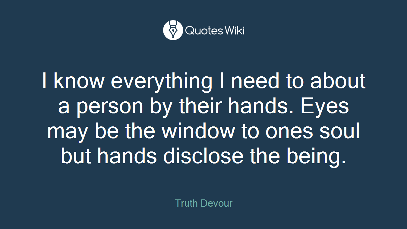 I know everything I need to about a person by their hands. Eyes may be the window to ones soul but hands disclose the being.