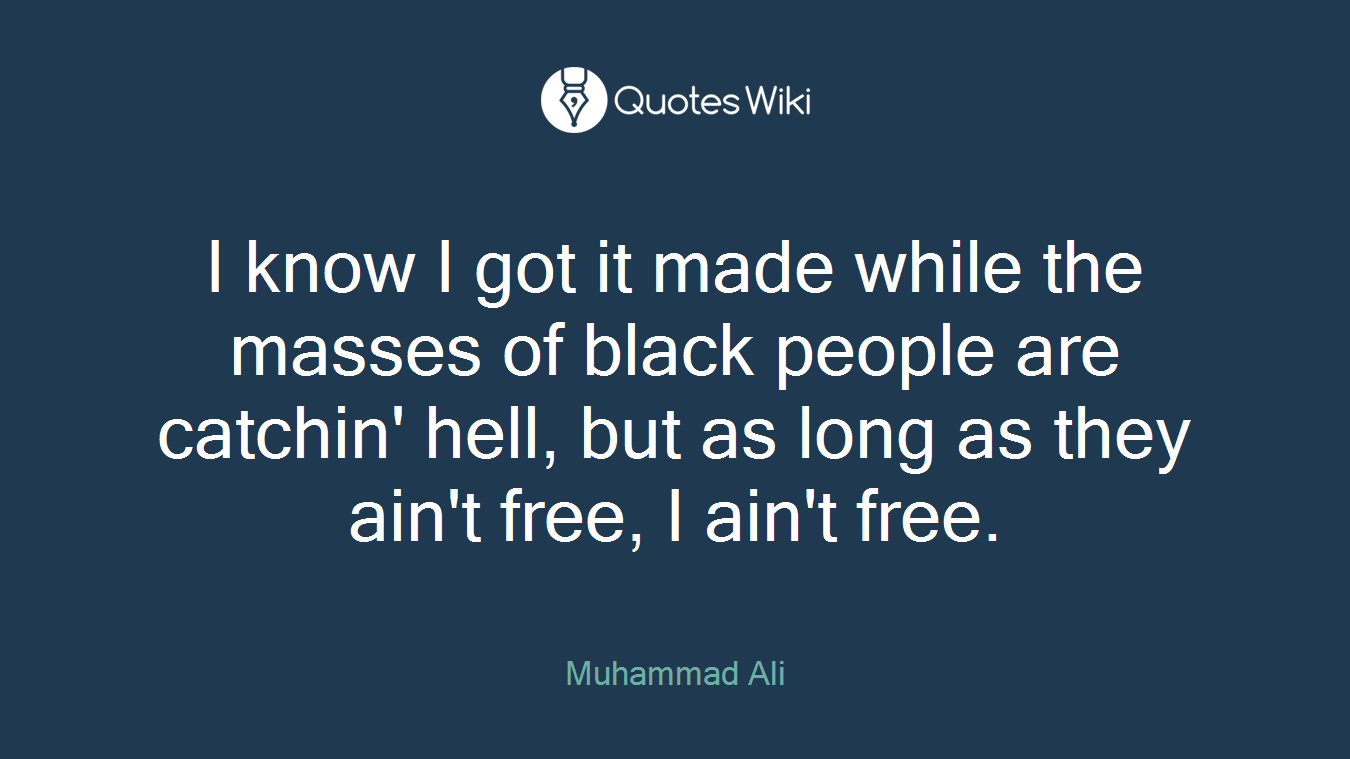 I know I got it made while the masses of black people are catchin' hell, but as long as they ain't free, I ain't free.