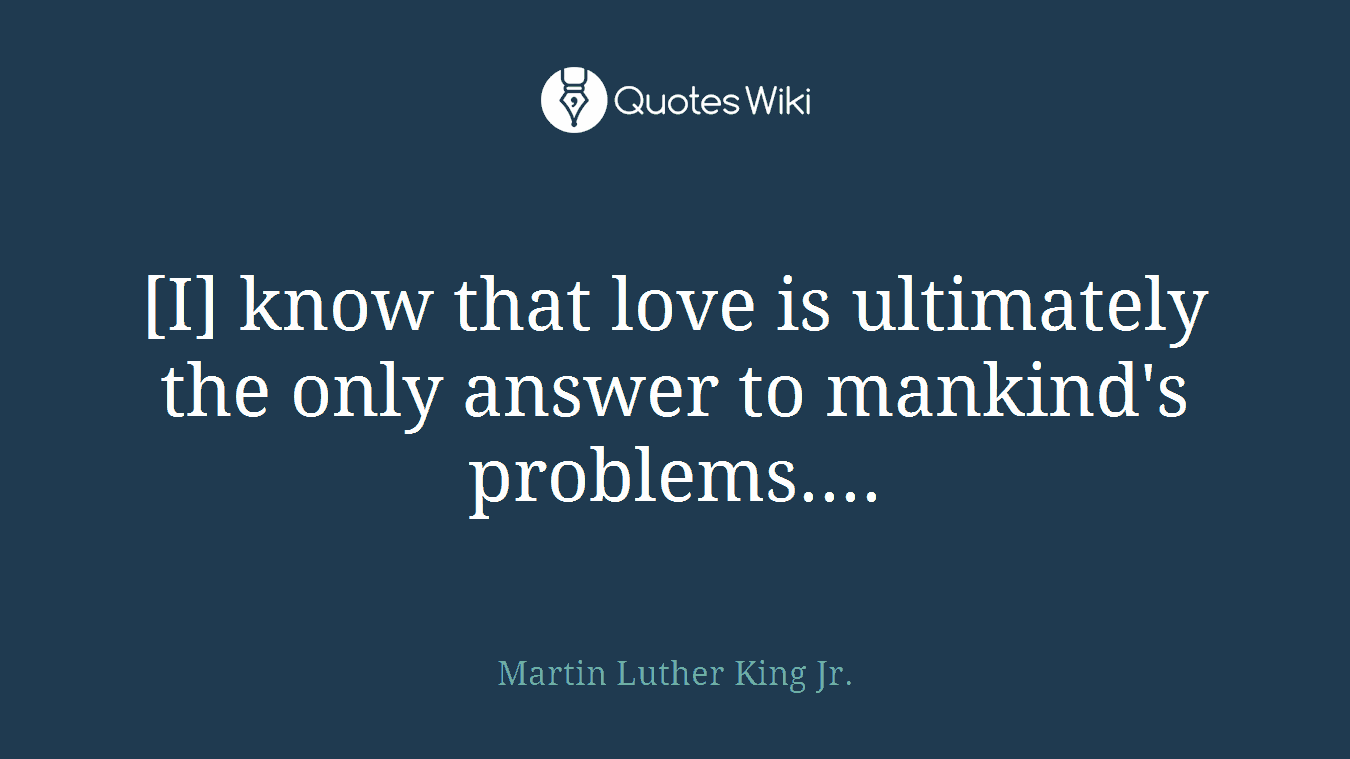 [I] know that love is ultimately the only answer to mankind's problems....