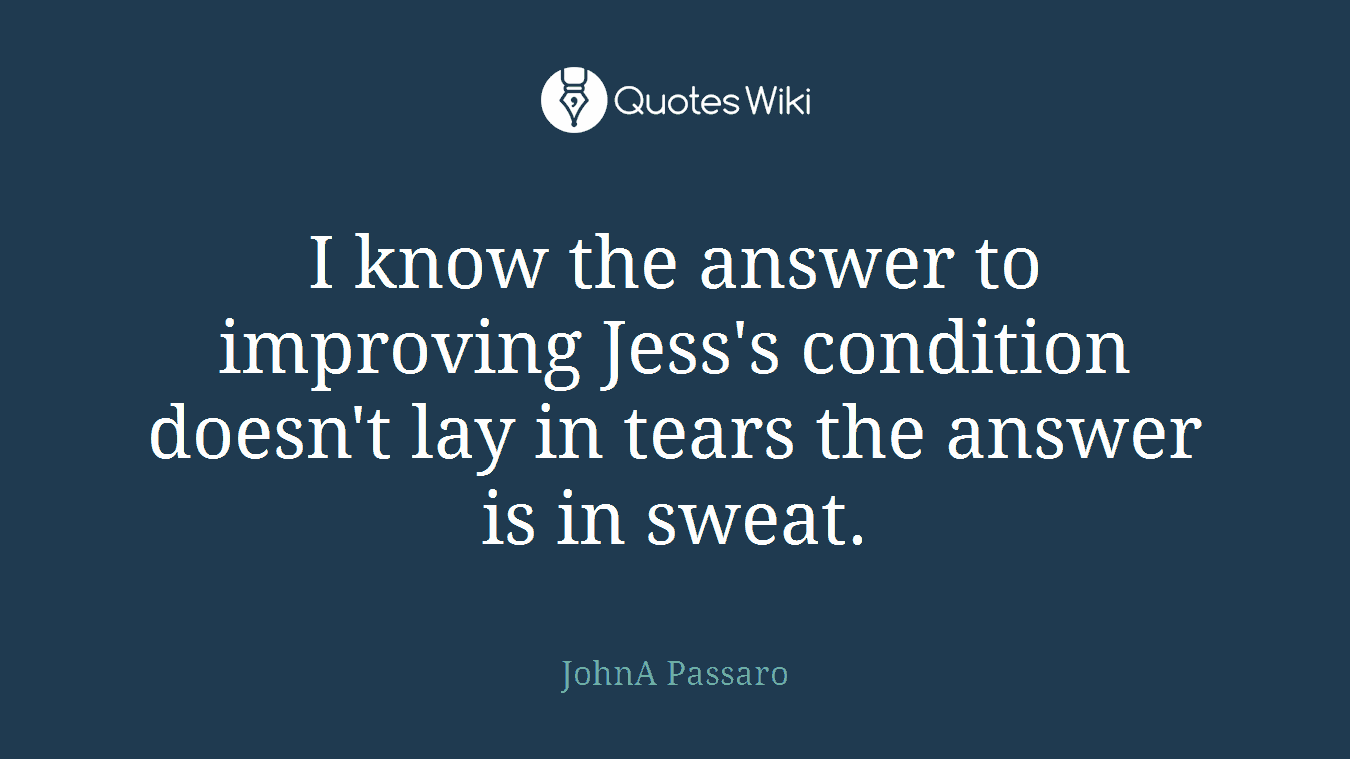 I know the answer to improving Jess's condition doesn't lay in tears the answer is in sweat.
