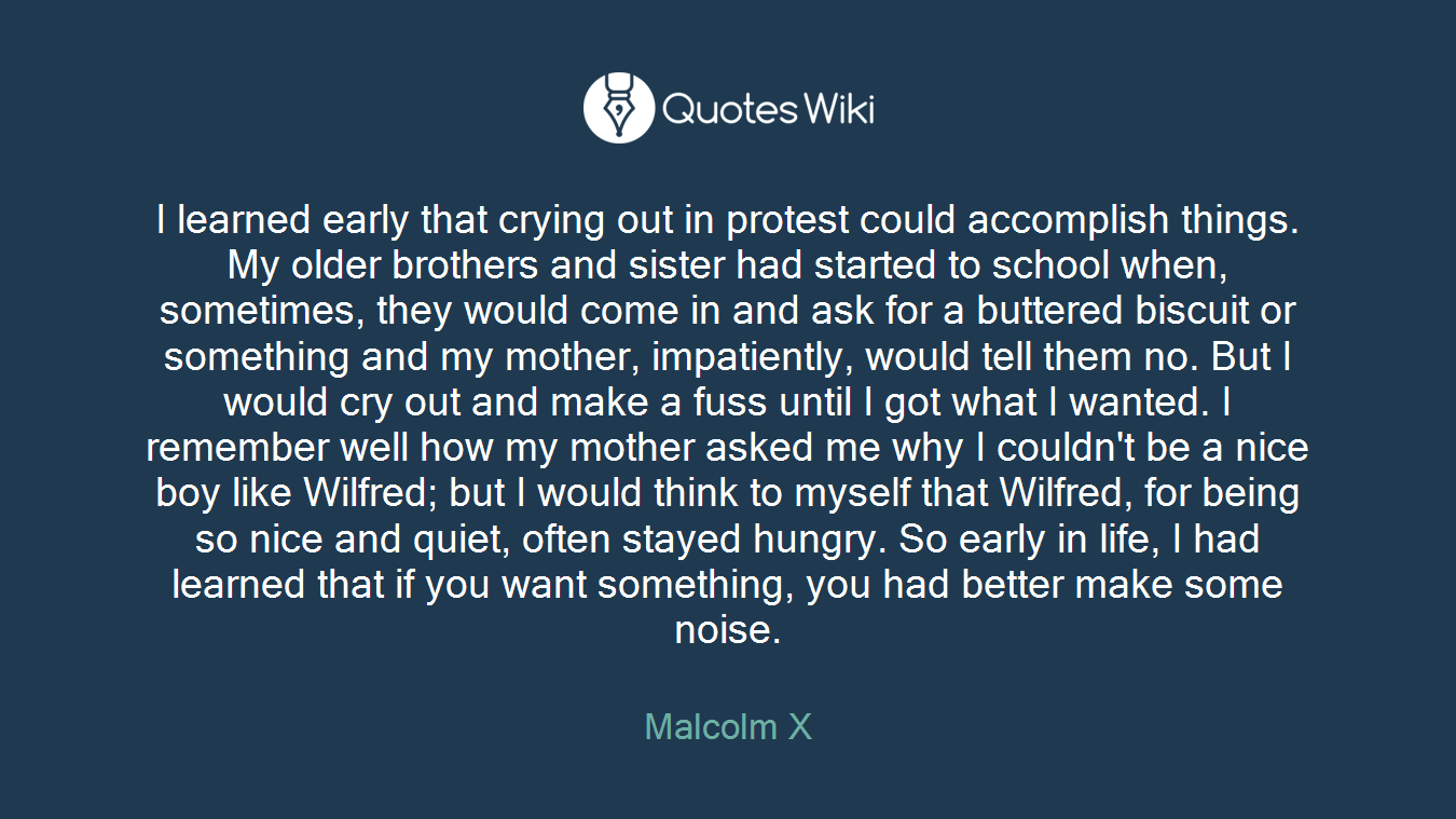 I learned early that crying out in protest could accomplish things. My older brothers and sister had started to school when, sometimes, they would come in and ask for a buttered biscuit or something and my mother, impatiently, would tell them no. But I would cry out and make a fuss until I got what I wanted. I remember well how my mother asked me why I couldn't be a nice boy like Wilfred; but I would think to myself that Wilfred, for being so nice and quiet, often stayed hungry. So early in life, I had learned that if you want something, you had better make some noise.