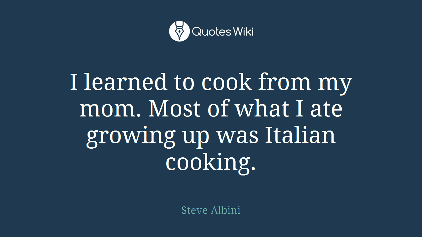 I learned to cook from my mom. Most of what I ate growing up was Italian cooking.