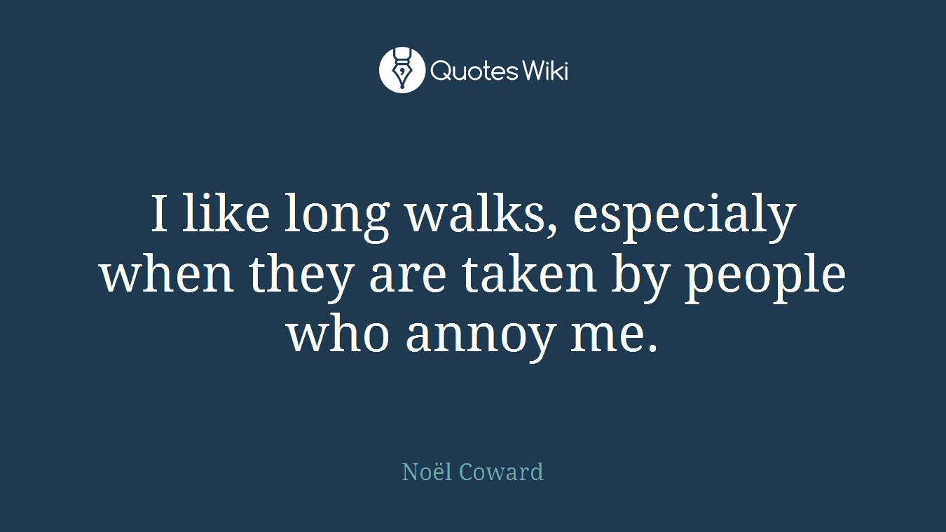 I like long walks, especialy when they are taken by people who annoy me.