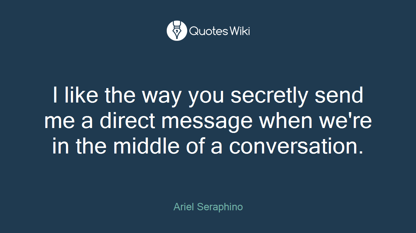 I like the way you secretly send me a direct message when we're in the middle of a conversation.