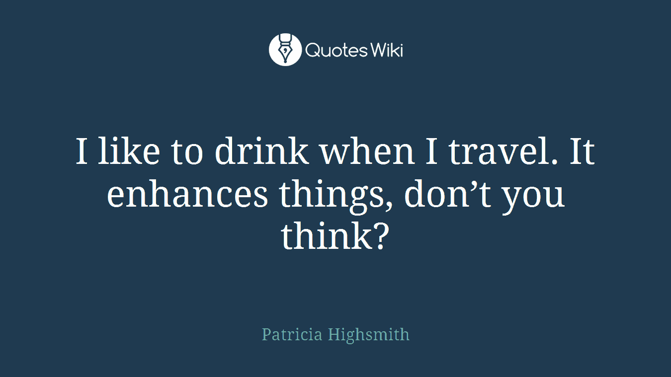 I like to drink when I travel. It enhances things, don't you think?