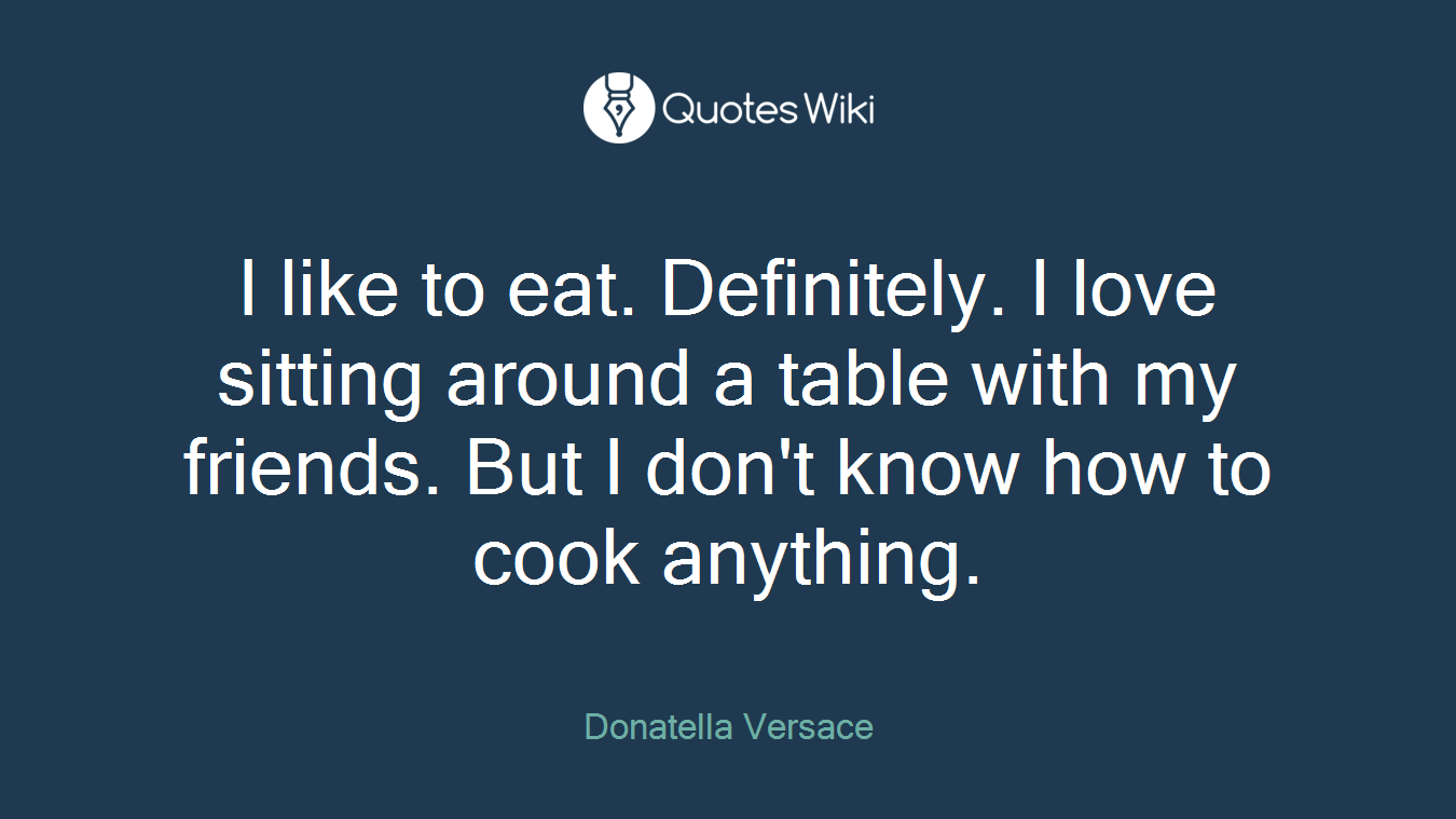 I like to eat. Definitely. I love sitting around a table with my friends. But I don't know how to cook anything.