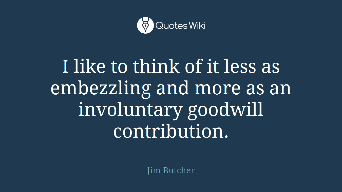 I like to think of it less as embezzling and more as an involuntary goodwill contribution.