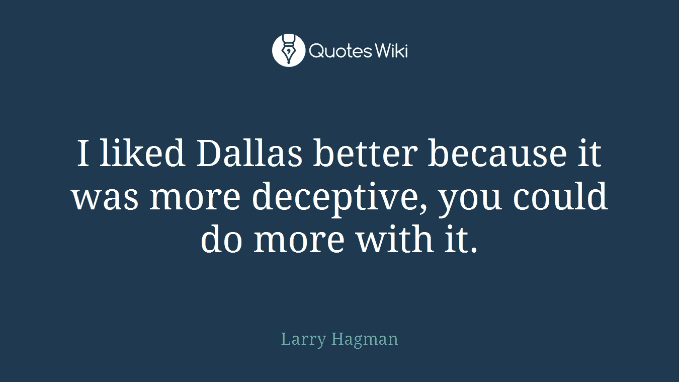 I liked Dallas better because it was more deceptive, you could do more with it.